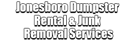 Jonesboro Dumpster Rental & Junk Removal Services Logo-We Offer Residential and Commercial Dumpster Removal Services, Portable Toilet Services, Dumpster Rentals, Bulk Trash, Demolition Removal, Junk Hauling, Rubbish Removal, Waste Containers, Debris Removal, 20 & 30 Yard Container Rentals, and much more!